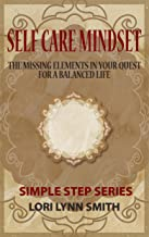 Self Care Mindset: The Missing Elements in Your Quest for a Balanced Life. (Simple Steps Series Book 1)