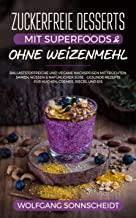 Zuckerfreie Desserts mit Superfoods & ohne Weizenmehl: Ballaststoffreiche und vegane Nachspeisen mit Früchten, Samen, Nüssen & natürlicher Süße – gesunde ... Cremes, Riegel und Eis (German Edition)
