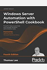 Windows Server Automation with PowerShell Cookbook: Powerful ways to automate and manage Windows administrative tasks, 4th Edition Kindle Edition