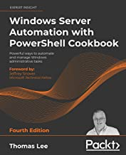 Windows Server Automation with PowerShell Cookbook: Powerful ways to automate and manage Windows administrative tasks, 4th...