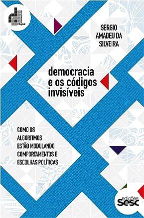 Democracia e os códigos invisíveis: Como os algoritmos estão modulando comportamentos e escolhas políticas (Coleção Democracia Digital)
