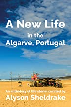 A New Life in the Algarve, Portugal: An anthology of life stories (The Algarve Dream Series Book 3)
