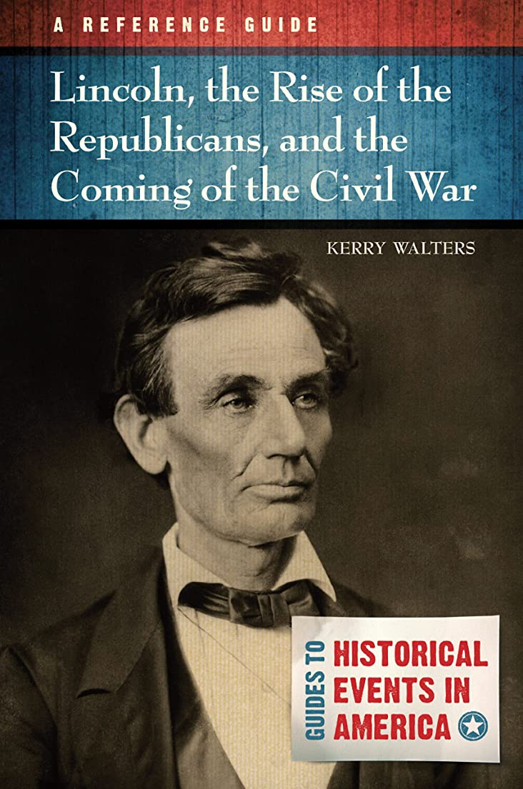 船乗り重大子犬Lincoln, the Rise of the Republicans, and the Coming of the Civil War: A Reference Guide: A Reference Guide (Guides to Historic Events in America) (English Edition)