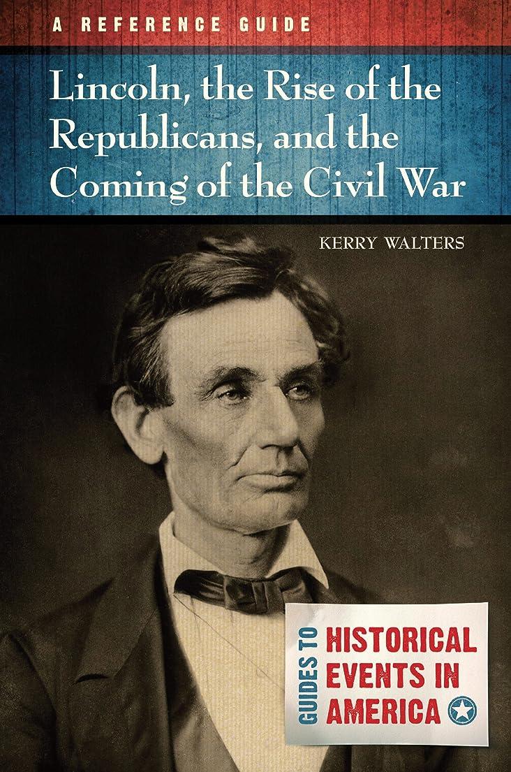 船乗り重大子犬Lincoln, the Rise of the Republicans, and the Coming of the Civil War: A Reference Guide: A Reference Guide (Guides to Historic Events in America) (English Edition)