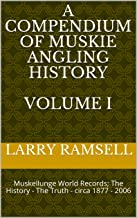 A Compendium of Muskie Angling History  Volume I: Muskellunge World Records; The History - The Truth - circa 1877 - 2006 (Muskellunge History Book 1)