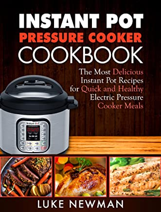 Instant Pressure Cooker Cookbook: The Most Delicious Instant Pot Recipes for Quick and Healthy Electric Pressure Cooker Meals