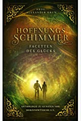 Hoffnungsschimmer - Facetten des Glücks: Anthologie zu Gunsten von Herzenswünsche e.V. Kindle Ausgabe
