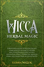 Wicca Herbal Magic: A beginner's guide to Wiccan beliefs. Learn how to become a solitary practitioner executing rituals, generating spells, producing magical herbs, and drenching in divine baths