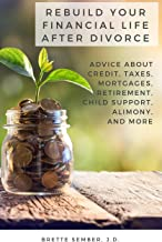 Rebuild Your Financial Life After Divorce: Advice About Credit, Taxes, Mortgages, Retirement, Child Support, Alimony, and ...