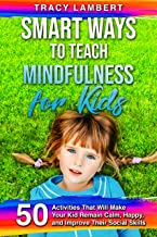 Smart Ways to Teach Mindfulness for Kids: 50 Activities That Will Make Your Kid Remain Calm, Happy, and Improve Their Social Skills