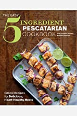 The Easy 5-Ingredient Pescatarian Cookbook: Simple Recipes for Delicious, Heart-Healthy Meals Kindle Edition