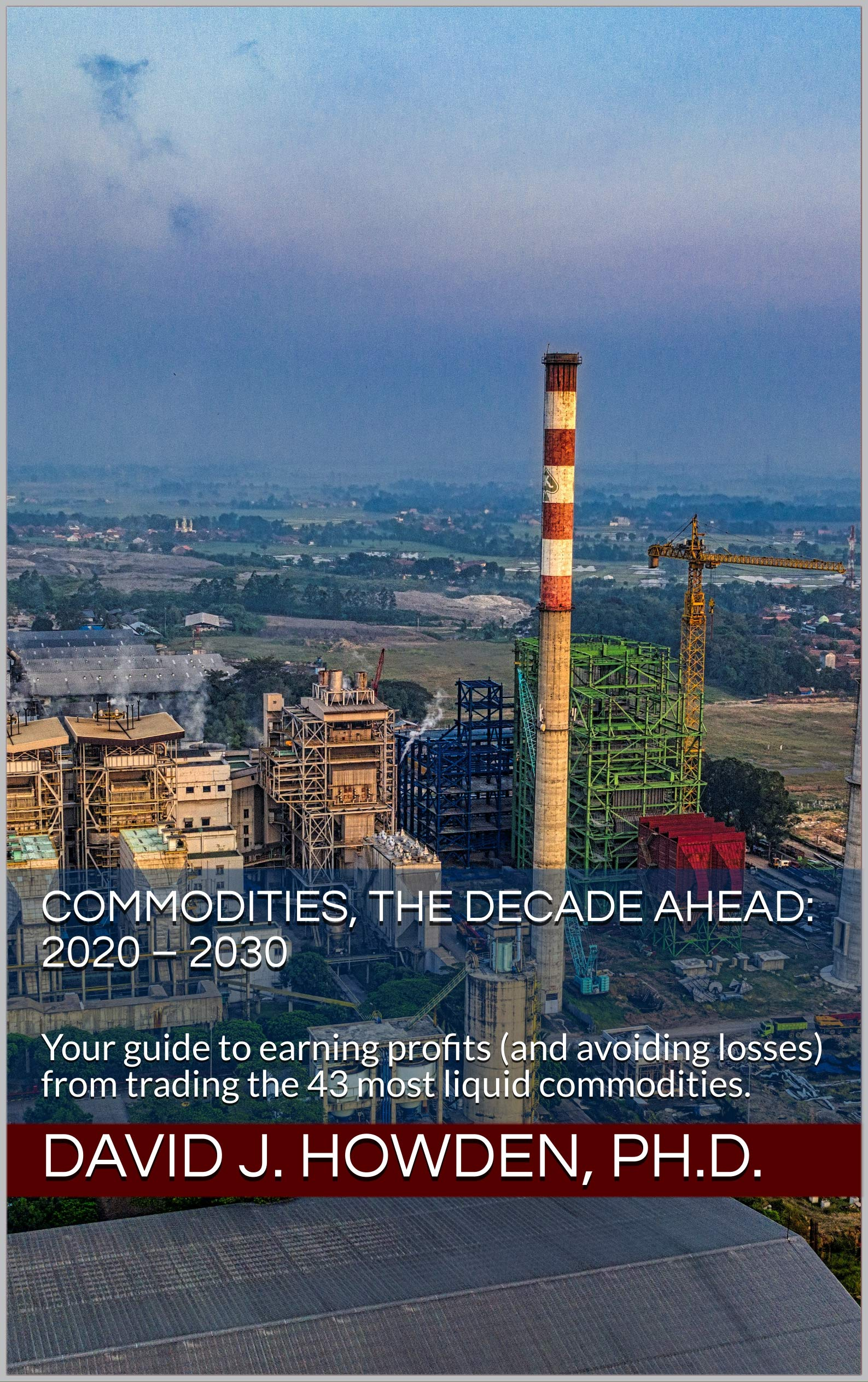 Commodities, the Decade Ahead: 2020 – 2030: Your guide to earning profits (and avoiding losses) from trading the 43 most liquid commodities
