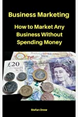 How to Market Any Business Without Spending Money: Business Marketing Kindle Edition