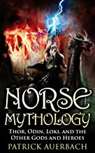 Norse Mythology: Thor, Odin, Loki, and the Other Gods and Heroes (Norse Mythology, Norse Gods, Norse Myths, Norse Sagas, Norse History)