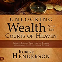 Unlocking Wealth from the Courts of Heaven: Securing Biblical Prosperity for Kingdom Advancement and Generational Blessing