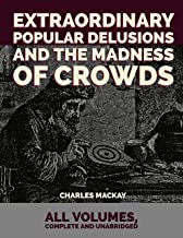 Extraordinary Popular Delusions and the Madness of Crowds: All Volumes, Complete and Unabridged (illustrated)