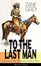 To The Last Man: A Story of the Pleasant Valley War (Western Classic): The Mysterious Rider, Valley War & Desert Gold (Adv...