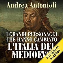 I grandi personaggi che hanno cambiato l'Italia del Medioevo