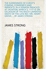 The Suddenness of Christ's Coming, Consider'd and Improv'd: in a Sermon Preach'd at Taunton, March 3, 1737-8. on Occasion of the Much-lamented Death of ... Rev. Mr. Henry Grove, ... By James Strong Kindle Edition
