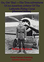 Go, Get 'Em! —The True Adventures Of An American Aviator Of The Lafayette Flying Corps - [Illustrated Edition]: Who Was Th...