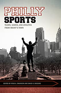 Philly Sports: Teams, Games, and Athletes from Rocky's Town (Sport, Culture, and Society)