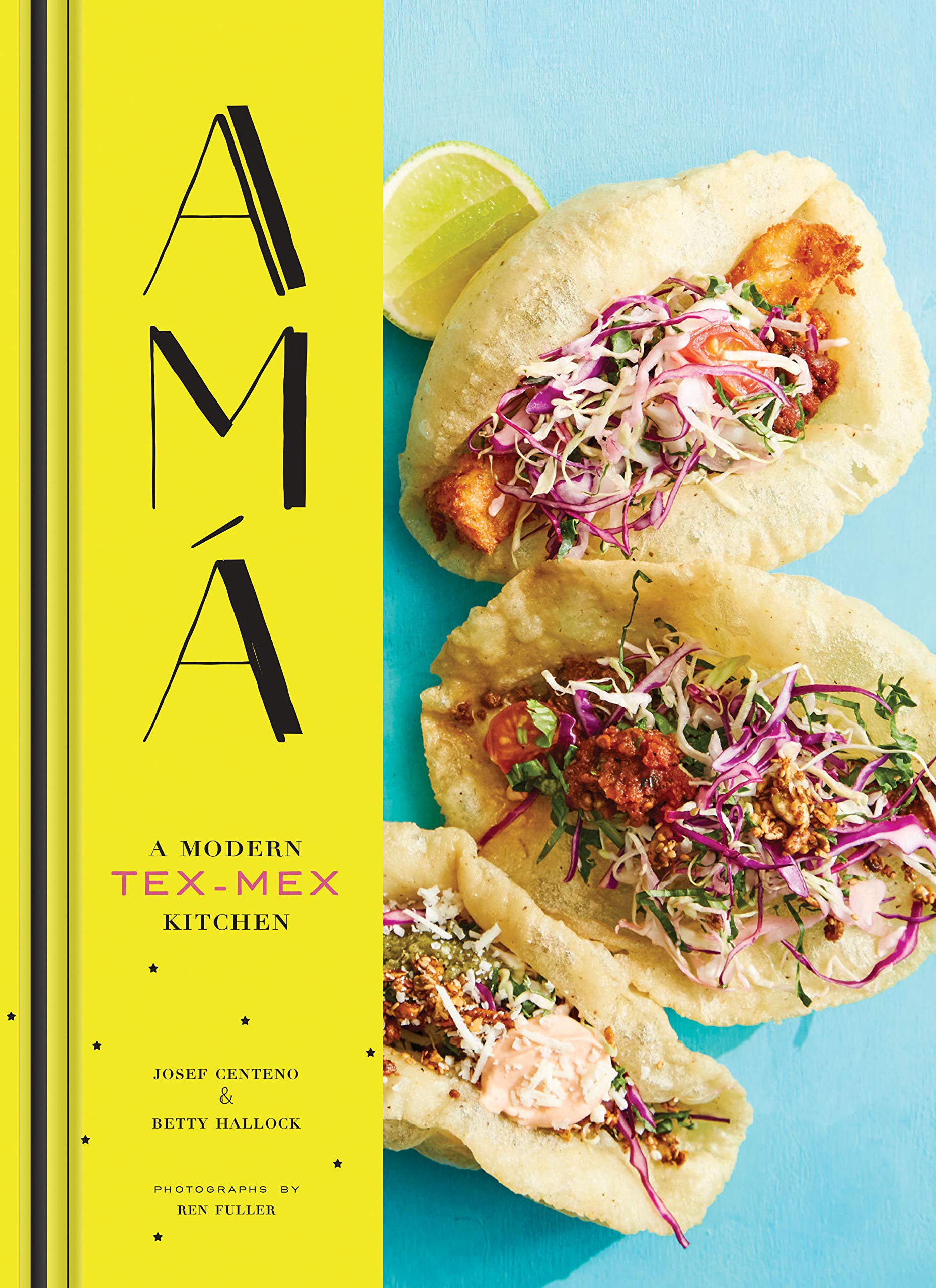 Ama. A Modern Tex-Mex Kitchen: A Modern Tex-Mex Kitchen (Mexican Food Cookbooks, Tex-Mex Cooking, Mexican And Spanish Reci...