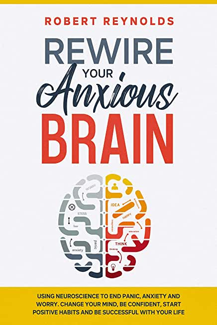 Rewire your Anxious Brain: Using Neuroscience to End Panic, Anxiety and Worry. Change your mind, Be confident, Start positive Habits and Be Successful with Your life (English Edition)