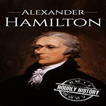 Alexander Hamilton: A Life from Beginning to End: One Hour History US Presidents, Book 10