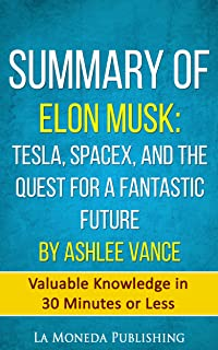 Summary of Elon Musk: Tesla, SpaceX, and the Quest for a Fantastic Future by Ashlee Vance: Valuable Knowledge in Less Than 30 Minutes (English Edition)