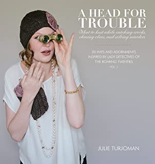 A Head For Trouble: What To Knit While Catching Crooks, Chasing Clues, and Solving Murders (20 Hats and Adornments Inspired by Lady Detectives of the Roaring Twenties)