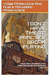 I Don't Have Time to Practice Organ Playing: And Other Answers from #AskVidasAndAusra Podcast Kindle Edition