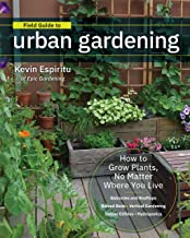 Field Guide to Urban Gardening: How to Grow Plants, No Matter Where You Live: Raised Beds * Vertical Gardening * Indoor Edibles * Balconies and Rooftops * Hydroponics