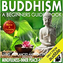 Buddhism: A Beginners Guide Book for True Self Discovery and Living a Balanced and Peaceful Life: Learn to Live in the Now...