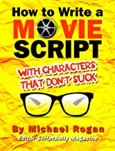 How to Write a Movie Script With Characters That Don't Suck: Your Ultimate, No-Nonsense Screenwriting 101 for Writing Screenplay Characters (Book 2 of ... Writing Made Stupidly Easy
