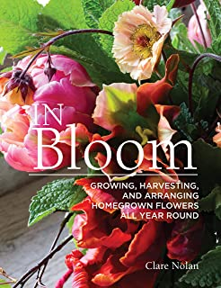 In Bloom: Growing, Harvesting, and Arranging Homegrown Flowers All Year Round (CompanionHouse Books) Create a Perfect Garden of Color, Texture, & Shape with Annuals, Perennials, Shrubs, Trees, & More