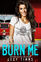 Burn Me: Hot Steamy Firehouse Romance (The Fire Inside Book 3)