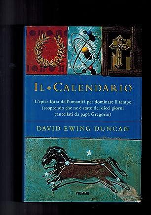 Il Calendario. Lepica lotta dellumanità per dominare il tempo (scoprendo che ne è stato dei dieci giorni cancellati da papa Gregorio).