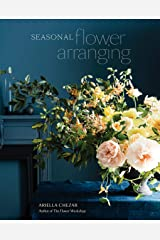 Seasonal Flower Arranging: Fill Your Home with Blooms, Branches, and Foraged Materials All Year Round Kindle Edition