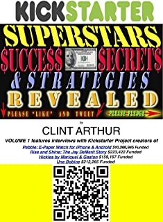 Kickstarter Superstars Success Secrets Revealed: (VOL 1) How Real People Raised Real Money Through Crowd-Funding (Kickstarter Superstars Success Secrets ... Raised Real Money Through Crowd-Funding)