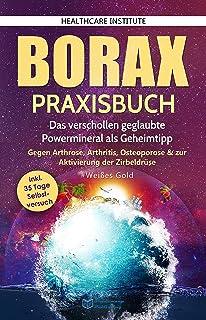 Borax: Praxisbuch - Das verschollen geglaubte Powermineral als Geheimtipp! Gegen Arthrose, Arthritis, Osteoporose & zur Ak...