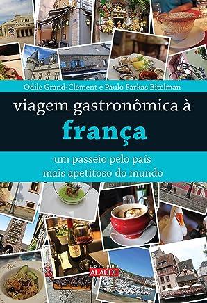 Viagem Gastronômica à França. Um Passeio Pelo País Mais Apetitoso do Mundo