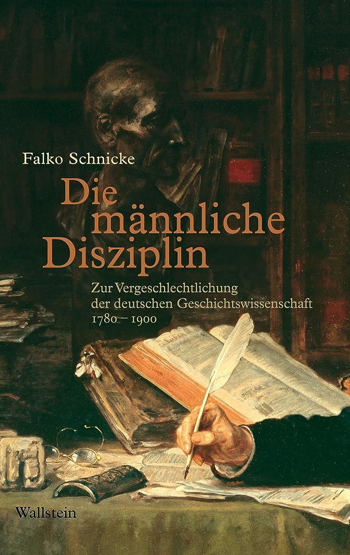 羨望ピークびんDie m?nnliche Disziplin: Zur Vergeschlechtlichung der deutschen Geschichtswissenschaft 1780-1900 (German Edition)