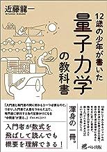 表紙: 12歳の少年が書いた 量子力学の教科書 | 近藤龍一