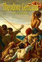 Theodore Gericault: 100 Masterpieces (Annotated Masterpieces Book 137)
