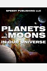 Planets And Moons In Our Universe: Fun Facts and Pictures for Kids (The Cosmos and The Galaxy) Kindle Edition