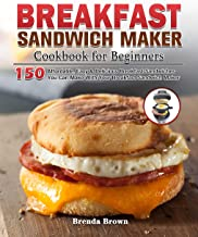 Breakfast Sandwich Maker Cookbook for Beginners: 150 Affordable, Easy & Delicious Breakfast Sandwiches You Can Make With Y...