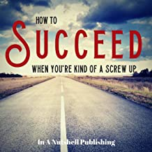 How to Succeed When You're Kind of a Screw Up