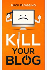 Kill Your Blog: 12 Reasons Why You Should Stop Blogging! Kindle Edition