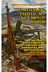 THE MATCHLESS ENFIELD .303 No. 4 MK I (T) SNIPER: AND BRITAIN'S ELITE FORCE OF SCOUT/SNIPERS WHO DOMINATED WWII BATTLEFIELDS. (Art In Arms Press Book Book 2) Kindle Edition