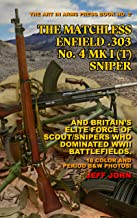 THE MATCHLESS ENFIELD .303 No. 4 MK I (T) SNIPER: AND BRITAIN'S ELITE FORCE OF SCOUT/SNIPERS WHO DOMINATED WWII BATTLEFIELDS. (Art In Arms Press Book Book 2)